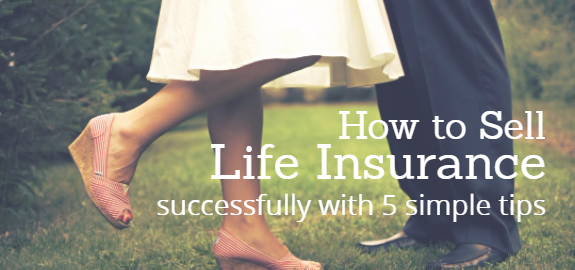 How to Sell Life Insurance Successfully with 5 Simple Tips